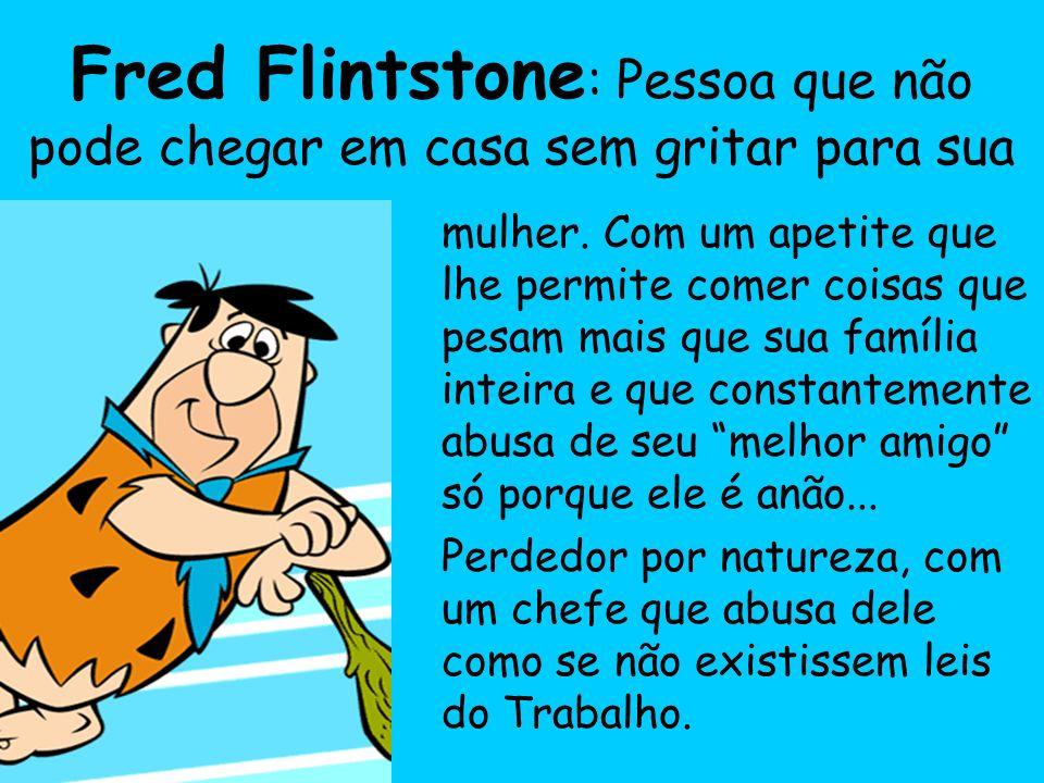 Fred Flintstone : Pessoa que não pode chegar em casa sem gritar para sua mulher.