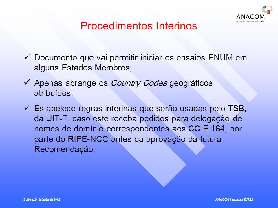 Lisboa, 24 de Junho de 2002ANACOM Seminário ENUM Procedimentos Interinos Documento que vai permitir iniciar os ensaios ENUM em alguns Estados Membros; Apenas abrange os Country Codes geográficos atribuídos; Estabelece regras interinas que serão usadas pelo TSB, da UIT-T, caso este receba pedidos para delegação de nomes de domínio correspondentes aos CC E.164, por parte do RIPE-NCC antes da aprovação da futura Recomendação.