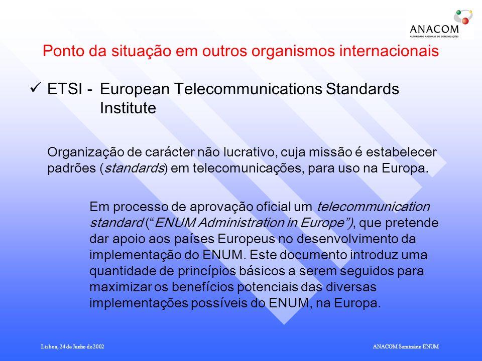 Lisboa, 24 de Junho de 2002ANACOM Seminário ENUM Ponto da situação em outros organismos internacionais ETSI - European Telecommunications Standards Institute Organização de carácter não lucrativo, cuja missão é estabelecer padrões (standards) em telecomunicações, para uso na Europa.