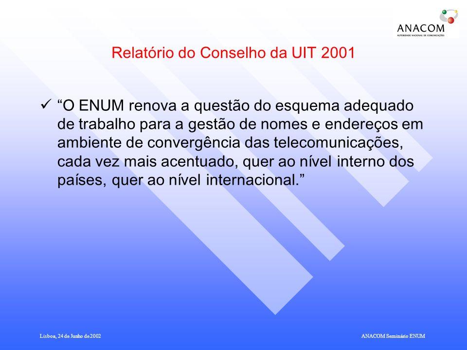 Lisboa, 24 de Junho de 2002ANACOM Seminário ENUM Modelo Funcional do ENUM Baseado na separação em 3 níveis distintos, cujas funções são: Tier 0 – Administração e gestão técnica do domínio ENUM (Tier 0 Registry, registo internacional que aponta para registos Tier 1) Tier 1 – Gestão e operação do ENUM no país ou área identificada por um determinado CC (Tier 1 Registry, registo nacional que aponta para registos Tier 2) Tier 2 – Prestação comercial dos serviços ENUM (Tier 2 Registry e Tier 2 Registrar, cujas funções podem ser desempenhadas pela mesma ou por diferentes entidades).