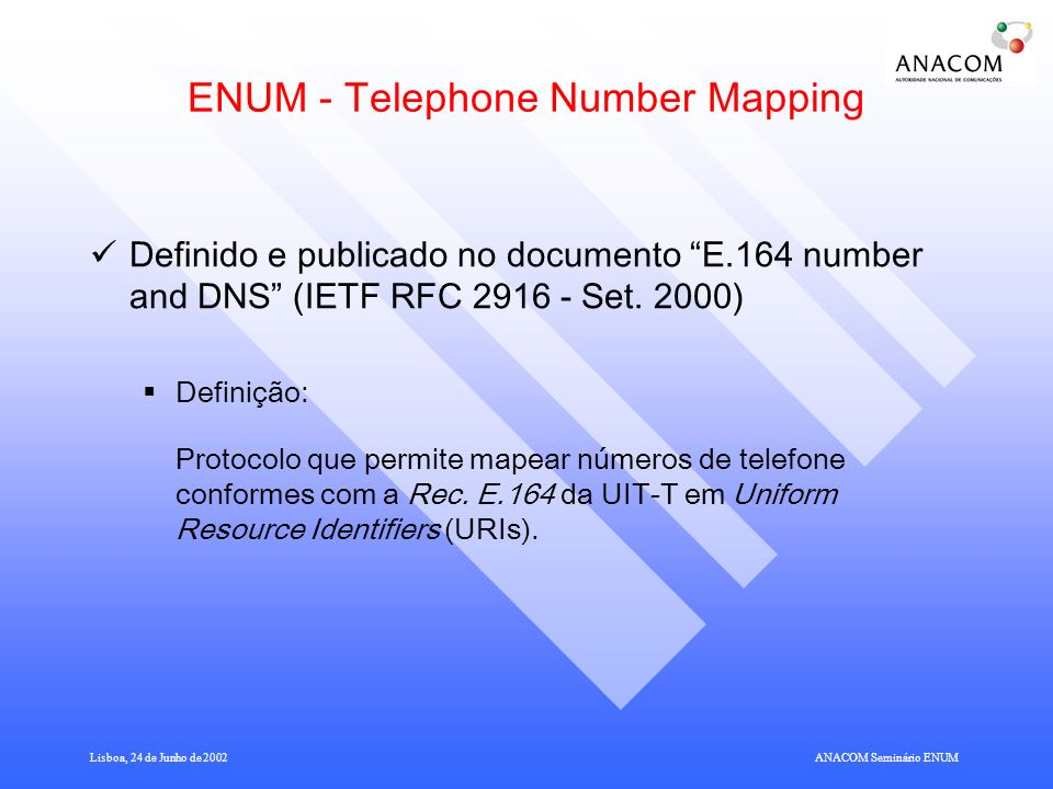 Lisboa, 24 de Junho de 2002ANACOM Seminário ENUM ENUM - Telephone Number Mapping Definido e publicado no documento E.164 number and DNS (IETF RFC 2916 - Set.