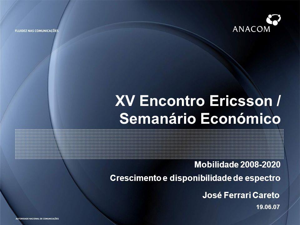 XV Encontro Ericsson / Semanário Económico Mobilidade 2008-2020 Crescimento e disponibilidade de espectro José Ferrari Careto 19.06.07