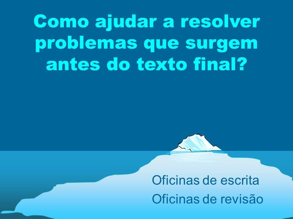 Como ajudar a resolver problemas que surgem antes do texto final? Oficinas de escrita Oficinas de revisão