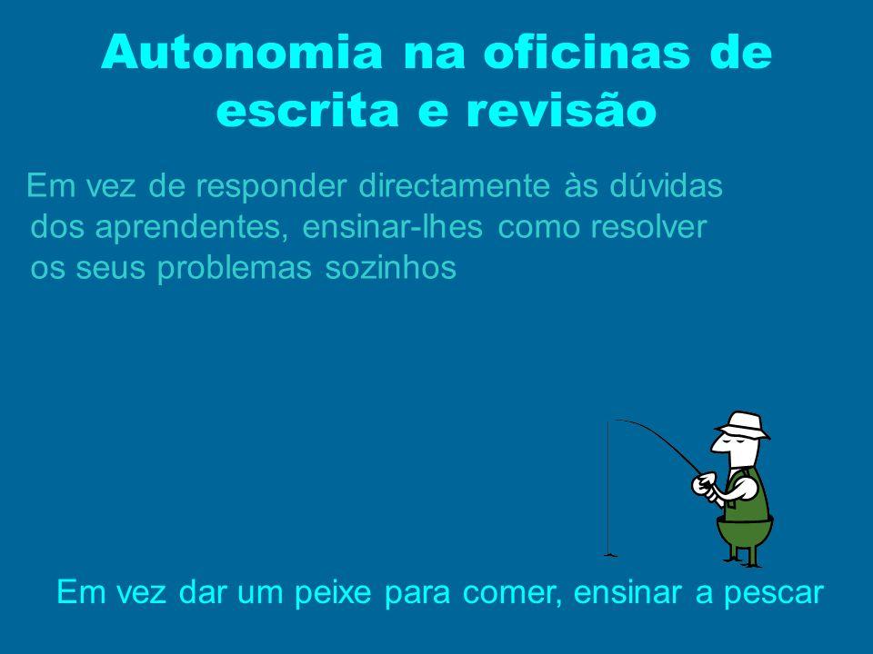 Autonomia na oficinas de escrita e revisão Em vez de responder directamente às dúvidas dos aprendentes, ensinar-lhes como resolver os seus problemas s