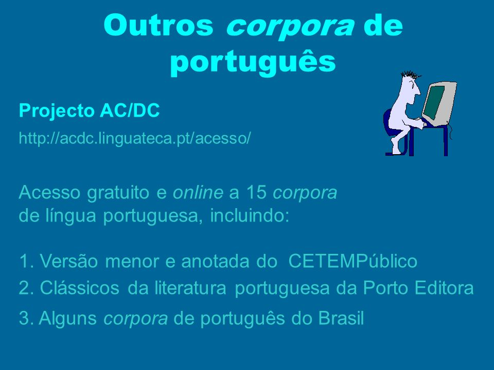 Outros corpora de português Projecto AC/DC http://acdc.linguateca.pt/acesso/ Acesso gratuito e online a 15 corpora de língua portuguesa, incluindo: 1.