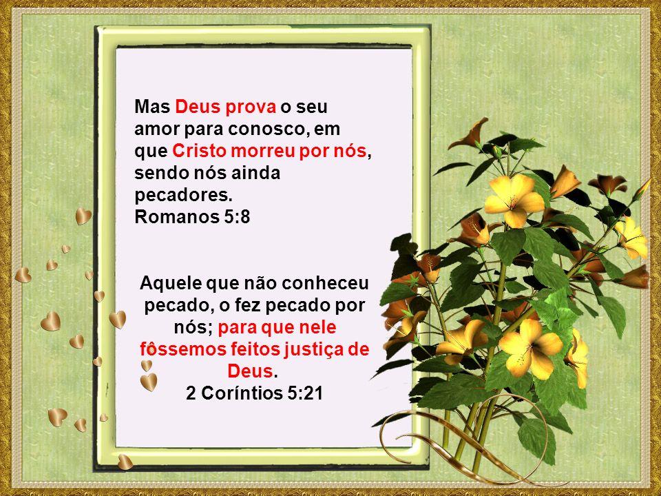 Mas Deus prova o seu amor para conosco, em que Cristo morreu por nós, sendo nós ainda pecadores. Romanos 5:8 Aquele que não conheceu pecado, o fez pec