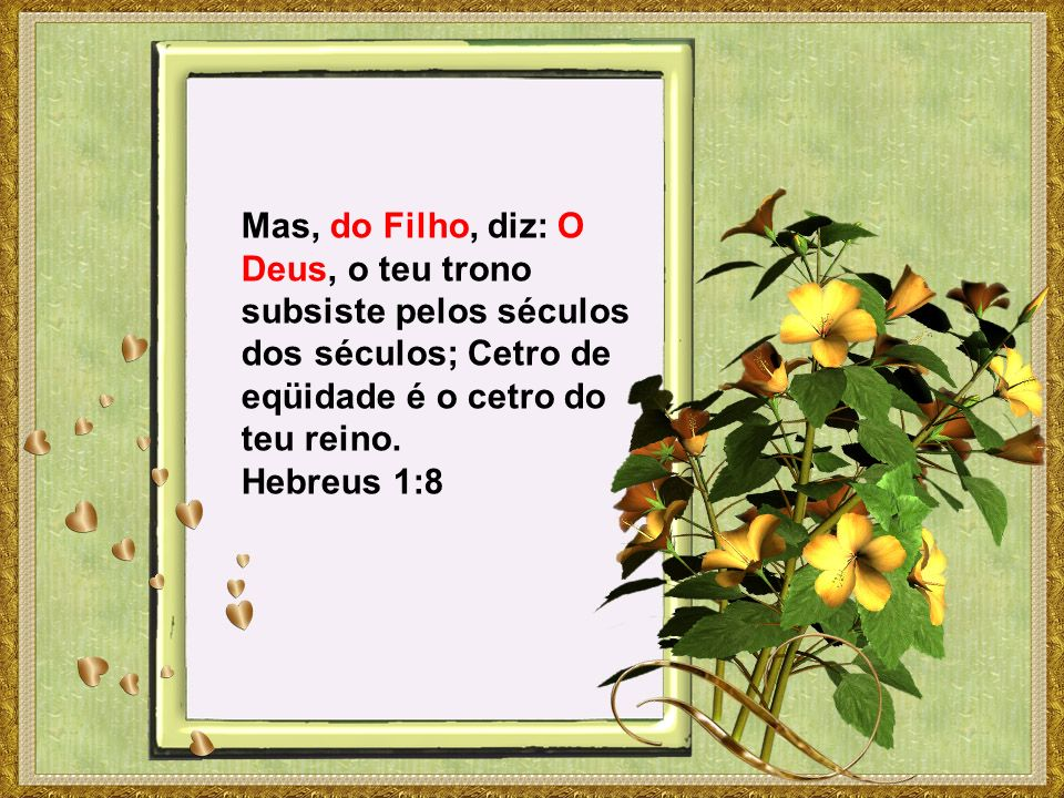 Mas, do Filho, diz: O Deus, o teu trono subsiste pelos séculos dos séculos; Cetro de eqüidade é o cetro do teu reino. Hebreus 1:8