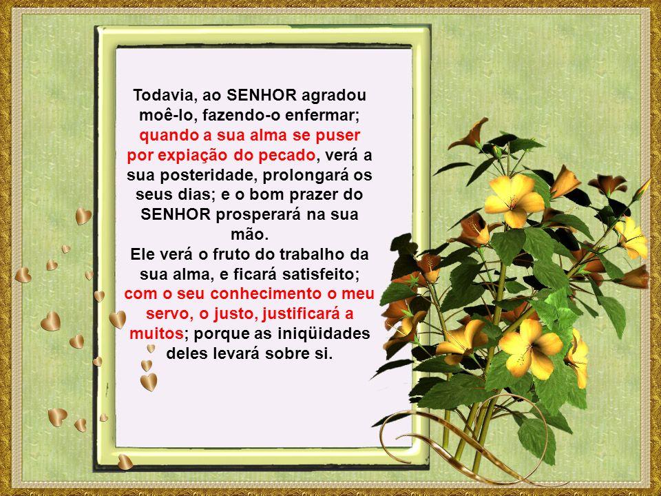 Todavia, ao SENHOR agradou moê-lo, fazendo-o enfermar; quando a sua alma se puser por expiação do pecado, verá a sua posteridade, prolongará os seus dias; e o bom prazer do SENHOR prosperará na sua mão.
