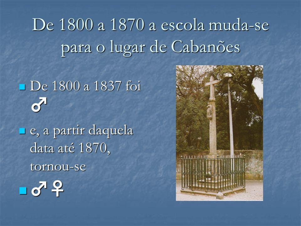 De 1800 a 1870 a escola muda-se para o lugar de Cabanões De 1800 a 1837 foi De 1800 a 1837 foi e, a partir daquela data até 1870, tornou-se e, a parti