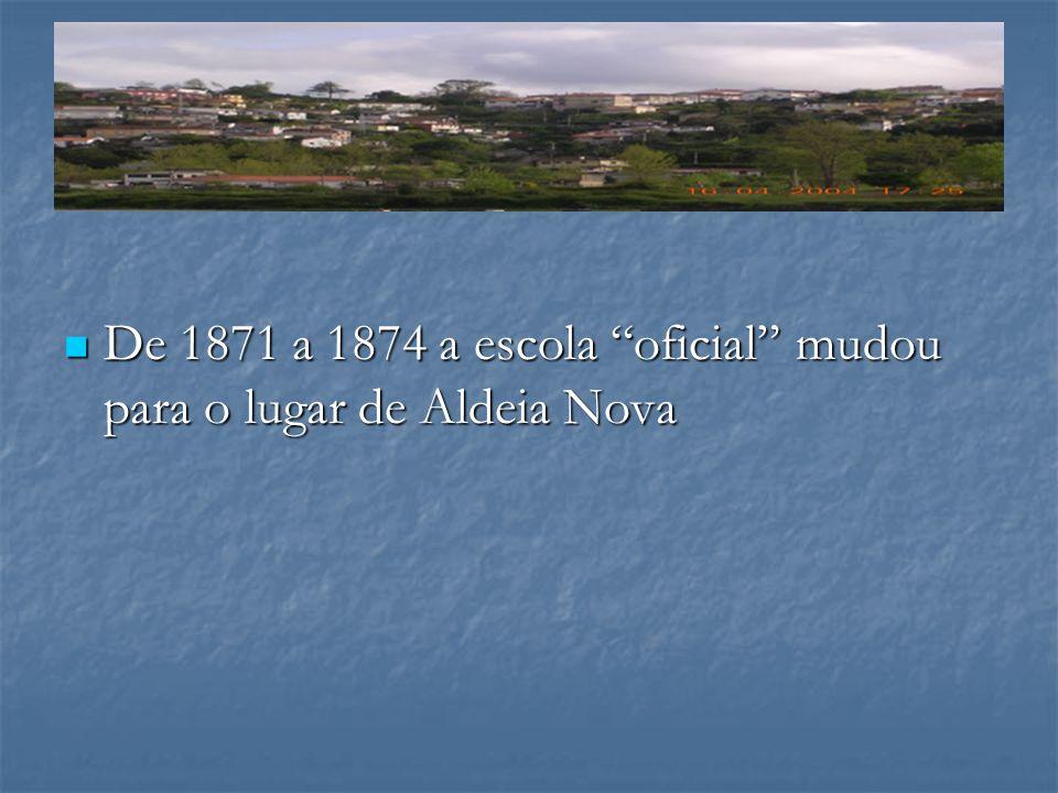 De 1871 a 1874 a escola oficial mudou para o lugar de Aldeia Nova De 1871 a 1874 a escola oficial mudou para o lugar de Aldeia Nova