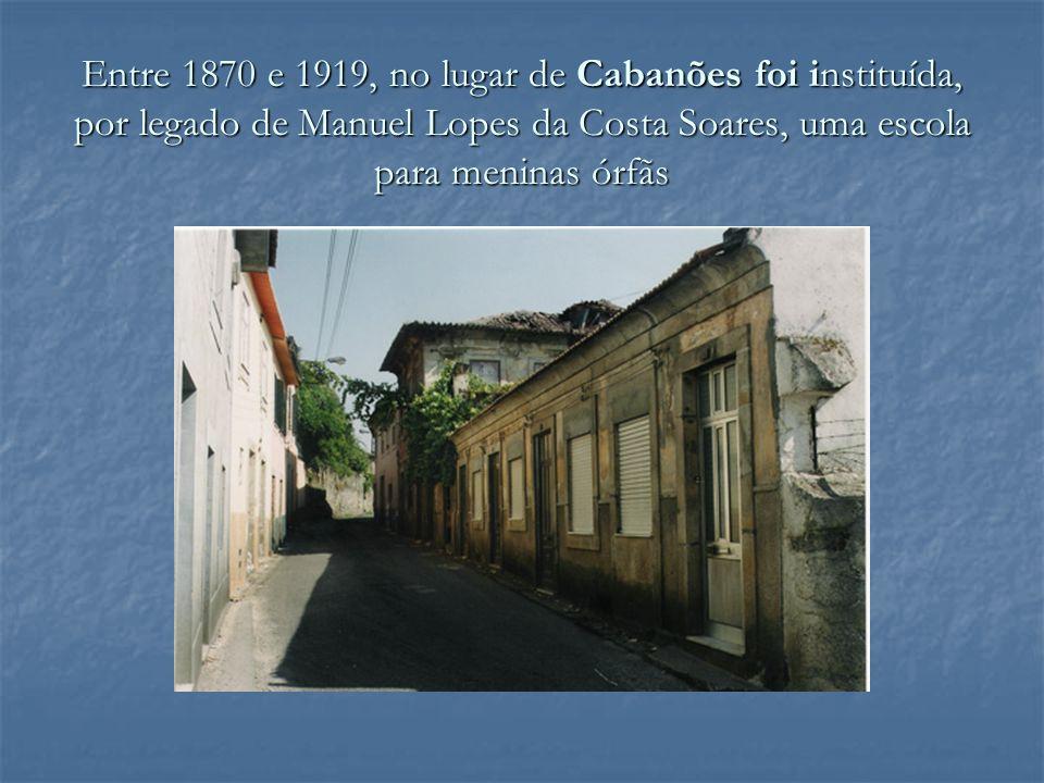 Entre 1870 e 1919, no lugar de Cabanões foi instituída, por legado de Manuel Lopes da Costa Soares, uma escola para meninas órfãs