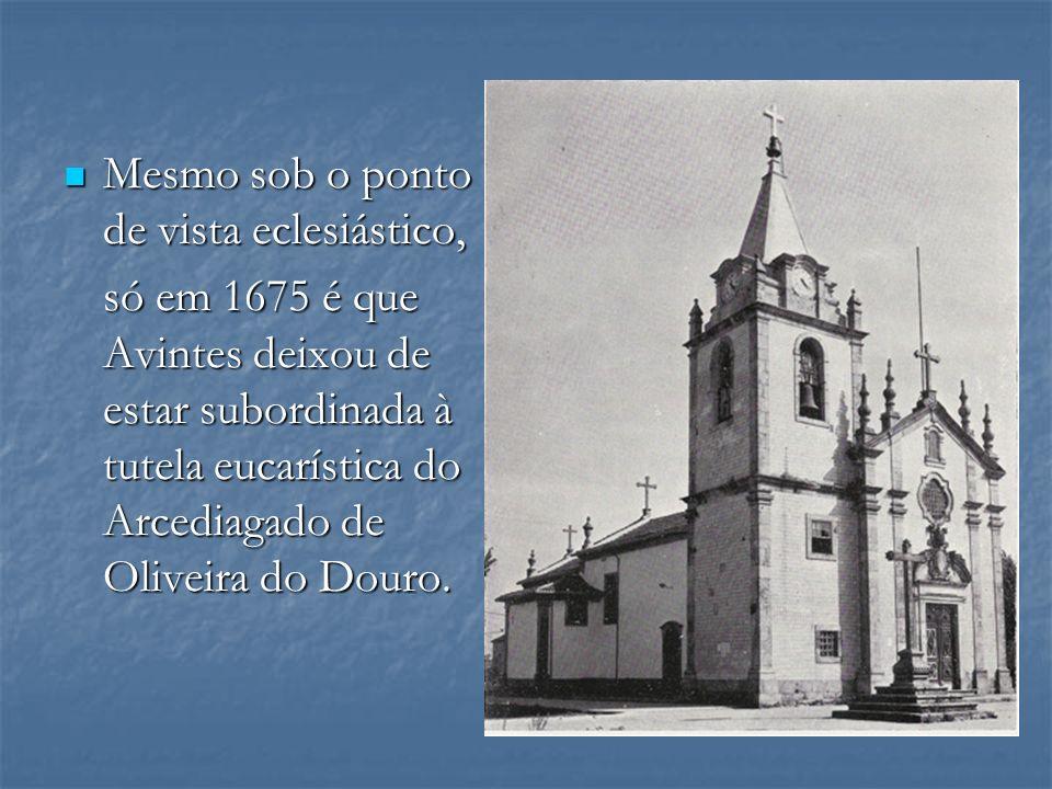 Mesmo sob o ponto de vista eclesiástico, Mesmo sob o ponto de vista eclesiástico, só em 1675 é que Avintes deixou de estar subordinada à tutela eucarí