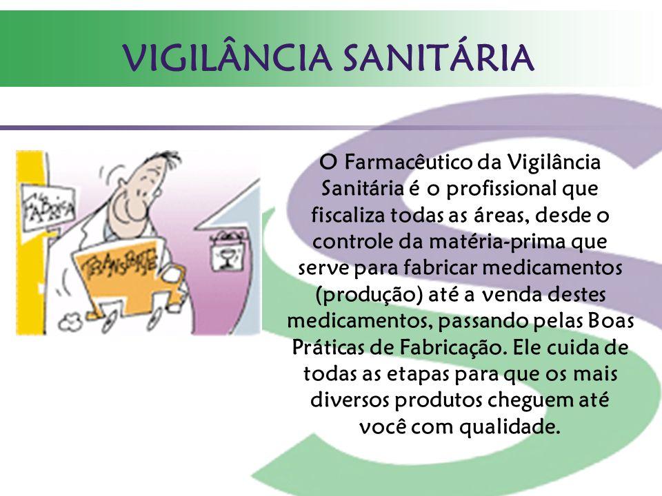 VIGILÂNCIA SANITÁRIA O Farmacêutico da Vigilância Sanitária é o profissional que fiscaliza todas as áreas, desde o controle da matéria-prima que serve