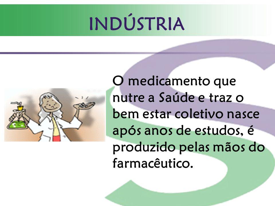 INDÚSTRIA O medicamento que nutre a Saúde e traz o bem estar coletivo nasce após anos de estudos, é produzido pelas mãos do farmacêutico.