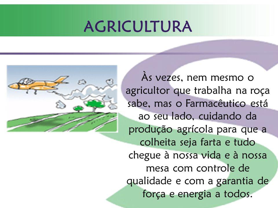 AGRICULTURA Às vezes, nem mesmo o agricultor que trabalha na roça sabe, mas o Farmacêutico está ao seu lado, cuidando da produção agrícola para que a