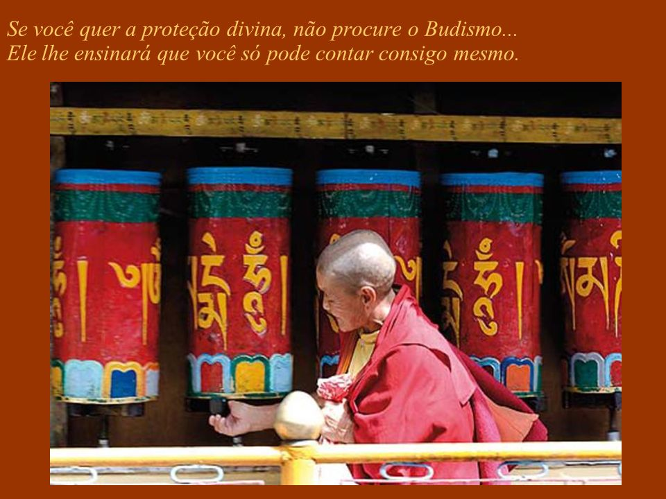 Se você quer a vida eterna em um paraíso de delícias, não procure o Budismo... pois ele matará seu ego aqui e agora.