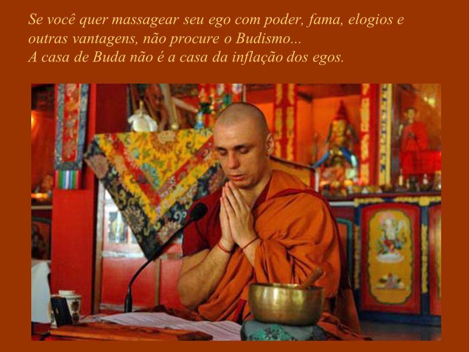 Se você quer massagear seu ego com poder, fama, elogios e outras vantagens, não procure o Budismo...