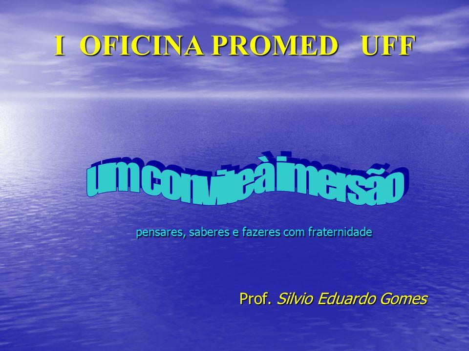 I OFICINA PROMED UFF pensares, saberes e fazeres com fraternidade Prof. Silvio Eduardo Gomes Prof. Silvio Eduardo Gomes