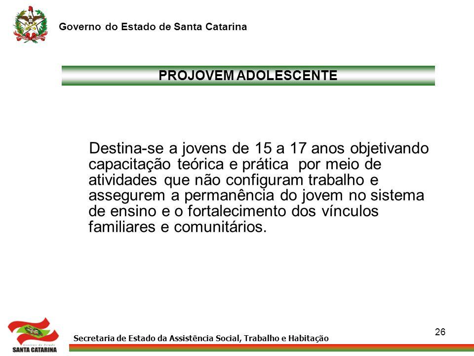 Secretaria de Estado da Assistência Social, Trabalho e Habitação Governo do Estado de Santa Catarina 26 PROJOVEM ADOLESCENTE Destina-se a jovens de 15