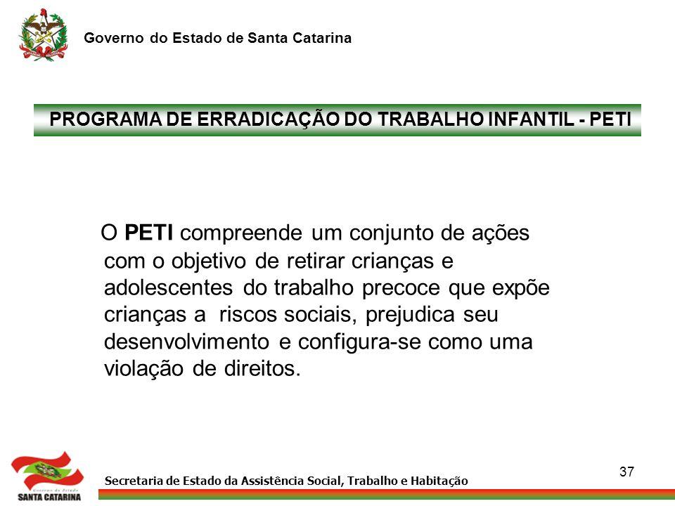 Secretaria de Estado da Assistência Social, Trabalho e Habitação Governo do Estado de Santa Catarina 37 PROGRAMA DE ERRADICAÇÃO DO TRABALHO INFANTIL -