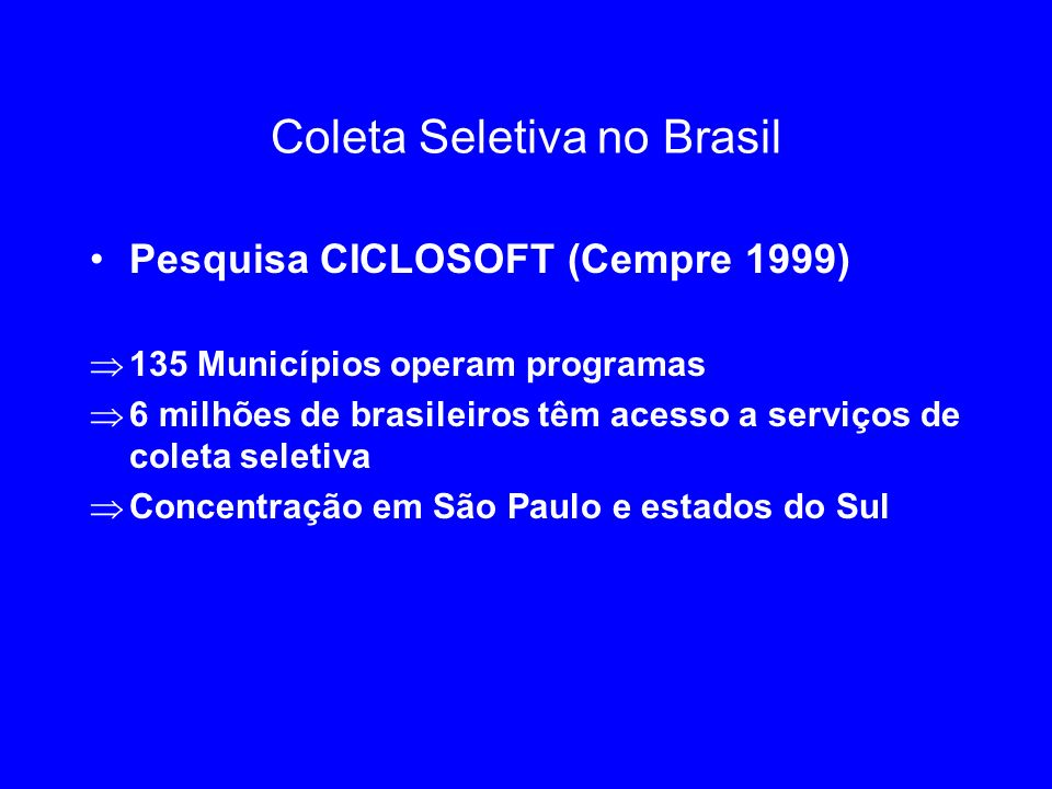 Coleta Seletiva no Brasil Pesquisa CICLOSOFT (Cempre 1999) 135 Municípios operam programas 6 milhões de brasileiros têm acesso a serviços de coleta se