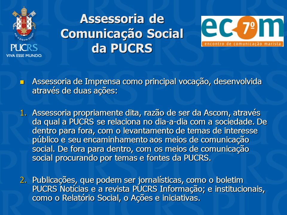 Assessoria de Comunicação Social da PUCRS Assessoria de Imprensa como principal vocação, desenvolvida através de duas ações: Assessoria de Imprensa co