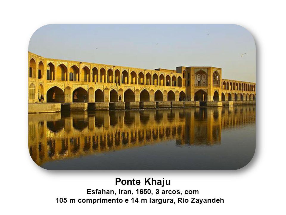 Ponte Khaju Esfahan, Iran, 1650, 3 arcos, com 105 m comprimento e 14 m largura, Rio Zayandeh