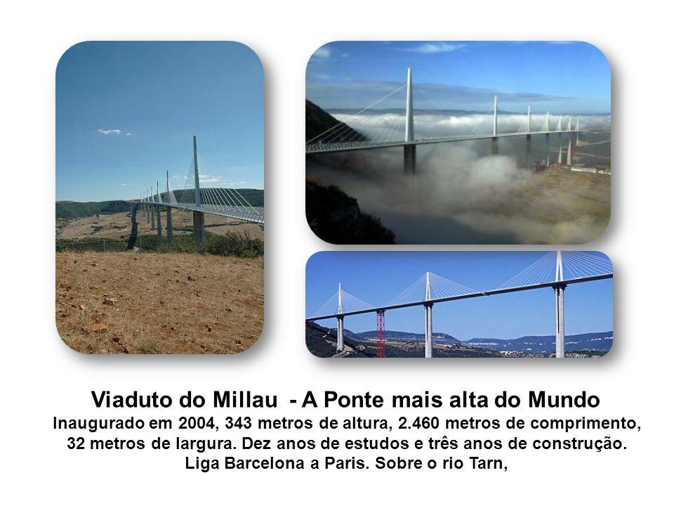 Viaduto do Millau - A Ponte mais alta do Mundo Inaugurado em 2004, 343 metros de altura, 2.460 metros de comprimento, 32 metros de largura. Dez anos d