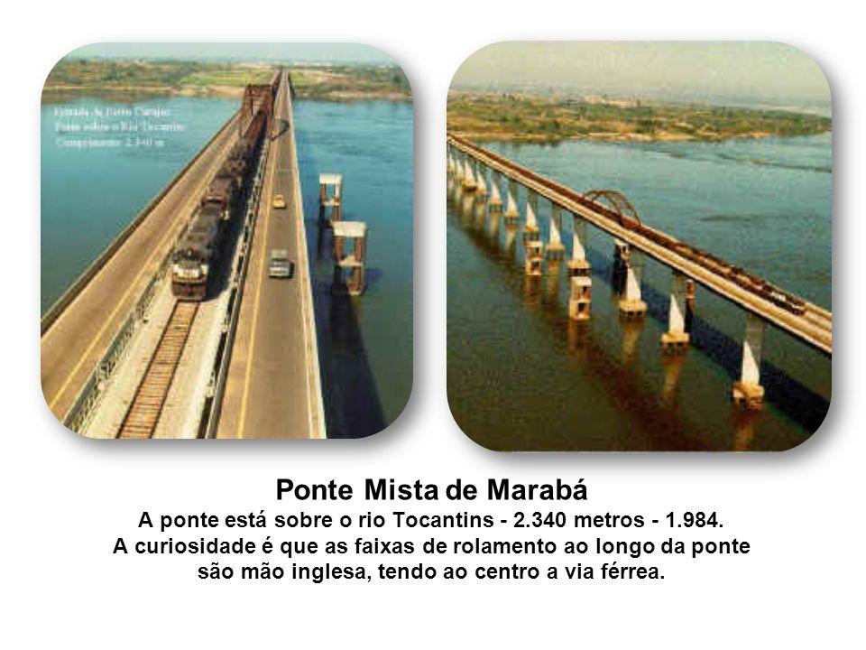 Ponte Mista de Marabá A ponte está sobre o rio Tocantins - 2.340 metros - 1.984. A curiosidade é que as faixas de rolamento ao longo da ponte são mão