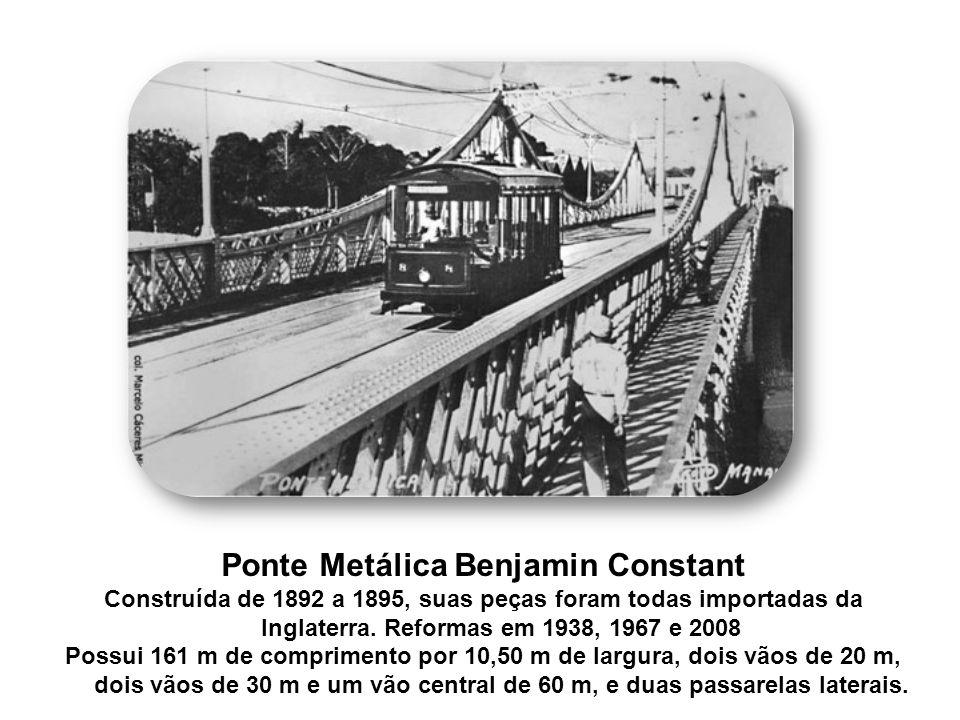 Ponte Metálica Benjamin Constant Construída de 1892 a 1895, suas peças foram todas importadas da Inglaterra. Reformas em 1938, 1967 e 2008 Possui 161