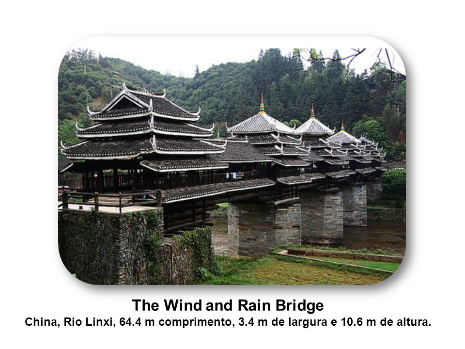 The Wind and Rain Bridge China, Rio Linxi, 64.4 m comprimento, 3.4 m de largura e 10.6 m de altura.