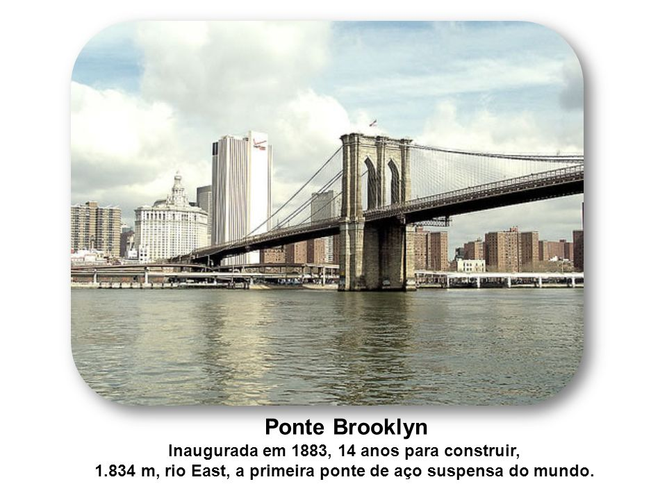 Ponte Brooklyn Inaugurada em 1883, 14 anos para construir, 1.834 m, rio East, a primeira ponte de aço suspensa do mundo.