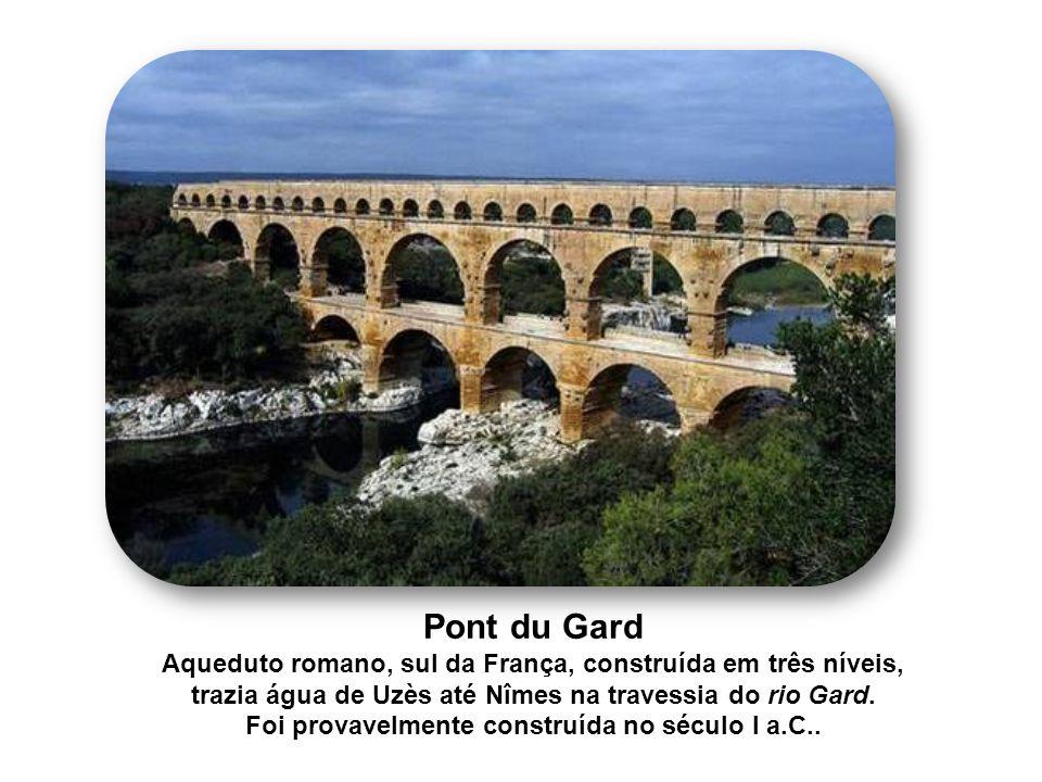 Pont du Gard Aqueduto romano, sul da França, construída em três níveis, trazia água de Uzès até Nîmes na travessia do rio Gard. Foi provavelmente cons