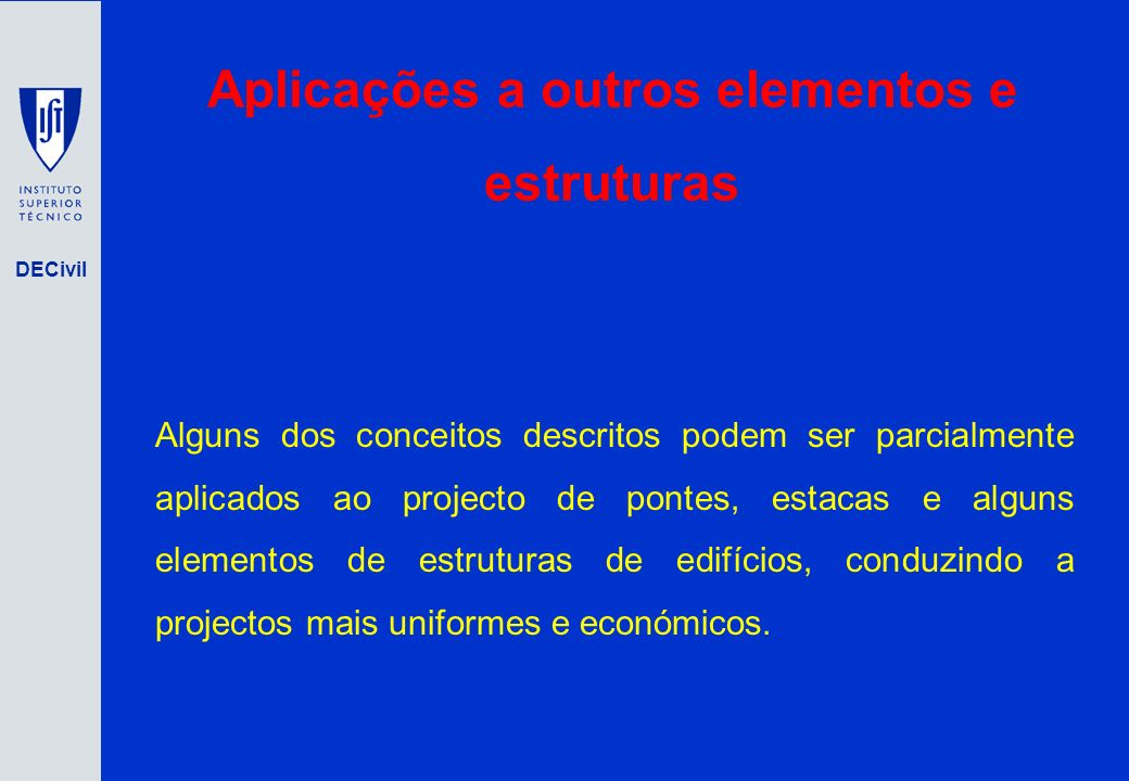 DECivil Aplicações a outros elementos e estruturas Alguns dos conceitos descritos podem ser parcialmente aplicados ao projecto de pontes, estacas e al