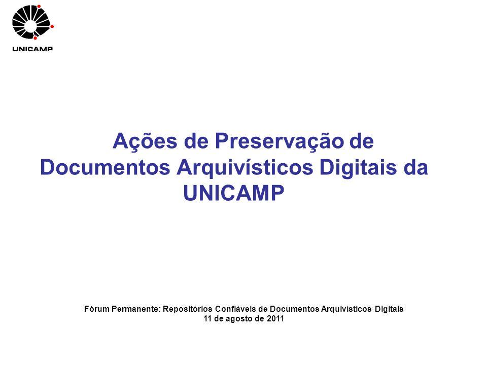 Ações de Preservação de Documentos Arquivísticos Digitais da UNICAMP Fórum Permanente: Repositórios Confiáveis de Documentos Arquivísticos Digitais 11