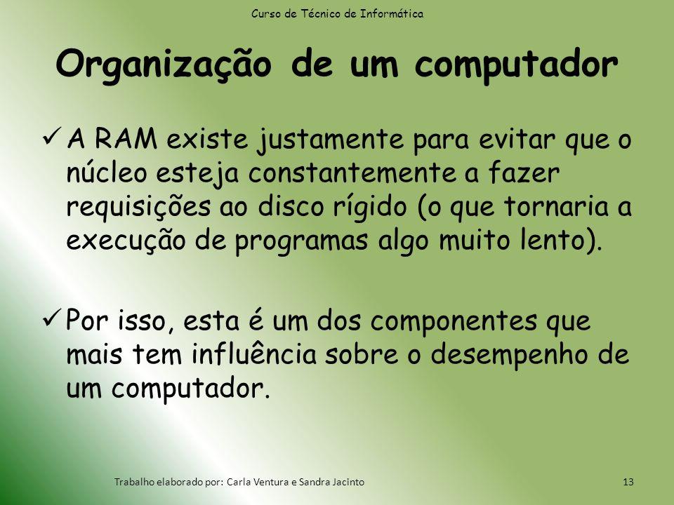 Organização de um computador A RAM existe justamente para evitar que o núcleo esteja constantemente a fazer requisições ao disco rígido (o que tornaria a execução de programas algo muito lento).