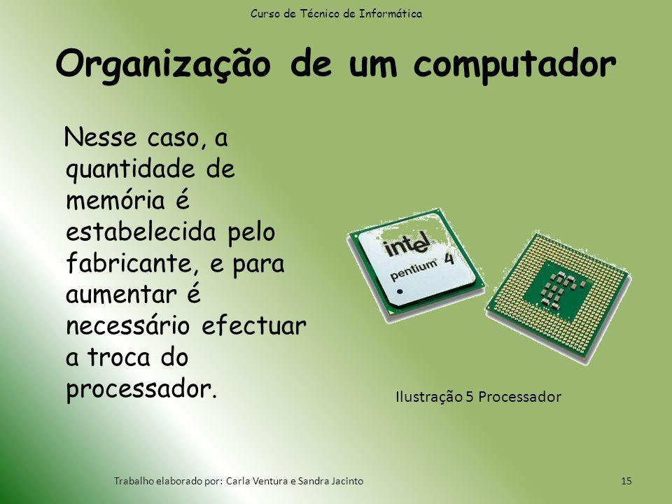 Organização de um computador Nesse caso, a quantidade de memória é estabelecida pelo fabricante, e para aumentar é necessário efectuar a troca do processador.