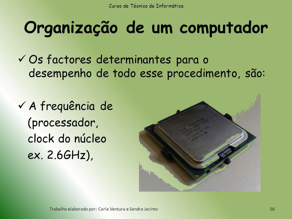Organização de um computador Os factores determinantes para o desempenho de todo esse procedimento, são: A frequência de (processador, clock do núcleo ex.