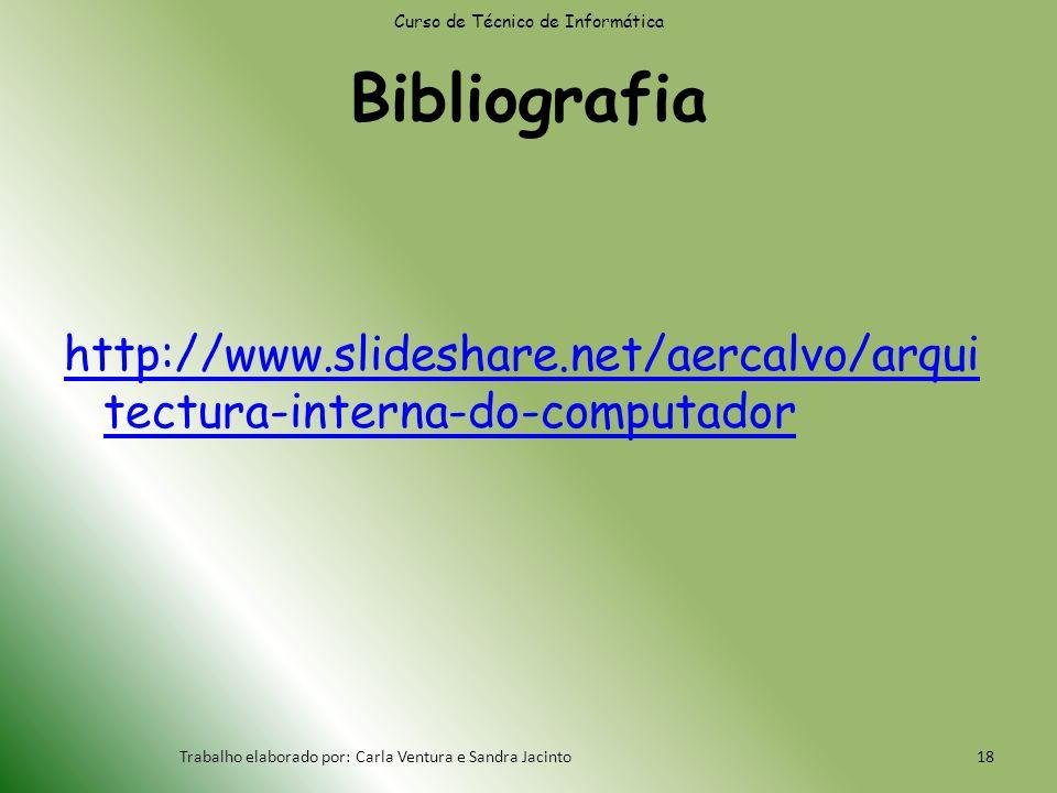 Bibliografia http://www.slideshare.net/aercalvo/arqui tectura-interna-do-computador Curso de Técnico de Informática Trabalho elaborado por: Carla Ventura e Sandra Jacinto18