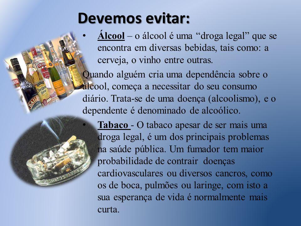 Devemos evitar: Álcool – o álcool é uma droga legal que se encontra em diversas bebidas, tais como: a cerveja, o vinho entre outras. Quando alguém cri