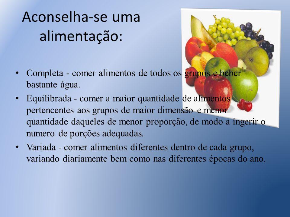 Aconselha-se uma alimentação: Completa - comer alimentos de todos os grupos e beber bastante água. Equilibrada - comer a maior quantidade de alimentos
