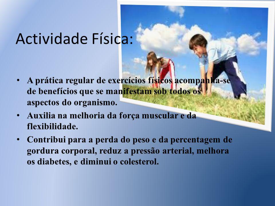 Actividade Física: A prática regular de exercícios físicos acompanha-se de benefícios que se manifestam sob todos os aspectos do organismo. Auxilia na