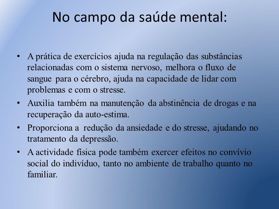 No campo da saúde mental: A prática de exercícios ajuda na regulação das substâncias relacionadas com o sistema nervoso, melhora o fluxo de sangue par