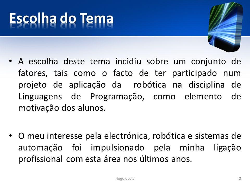 Hugo Costa2 A escolha deste tema incidiu sobre um conjunto de fatores, tais como o facto de ter participado num projeto de aplicação da robótica na disciplina de Linguagens de Programação, como elemento de motivação dos alunos.