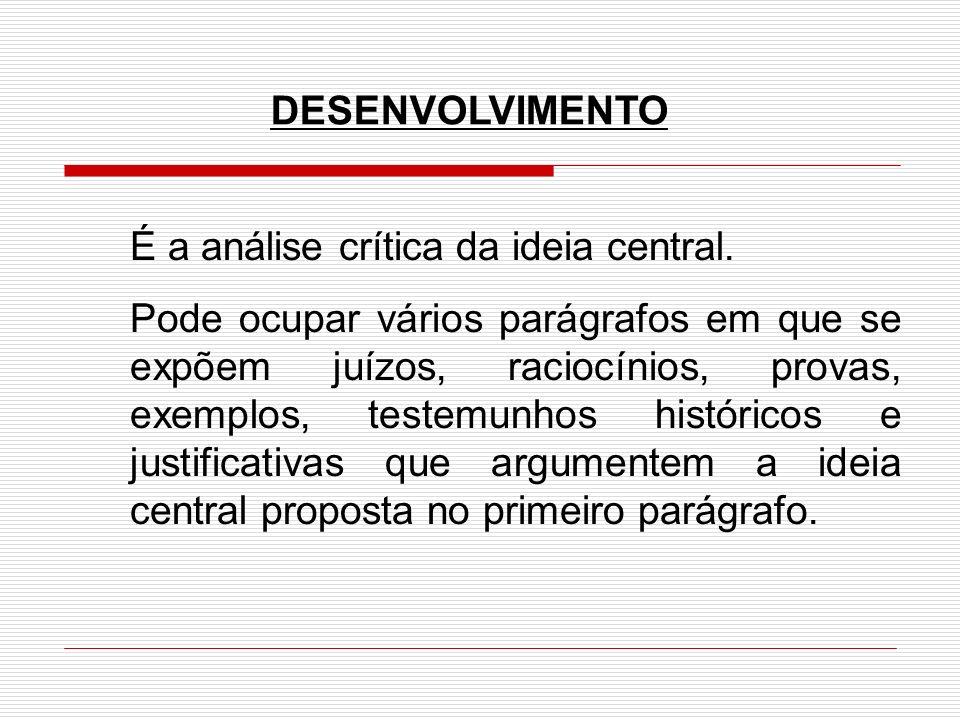DESENVOLVIMENTO É a análise crítica da ideia central. Pode ocupar vários parágrafos em que se expõem juízos, raciocínios, provas, exemplos, testemunho