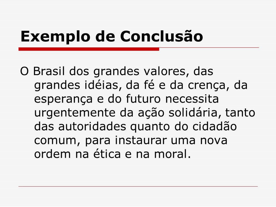 Exemplo de Conclusão O Brasil dos grandes valores, das grandes idéias, da fé e da crença, da esperança e do futuro necessita urgentemente da ação soli