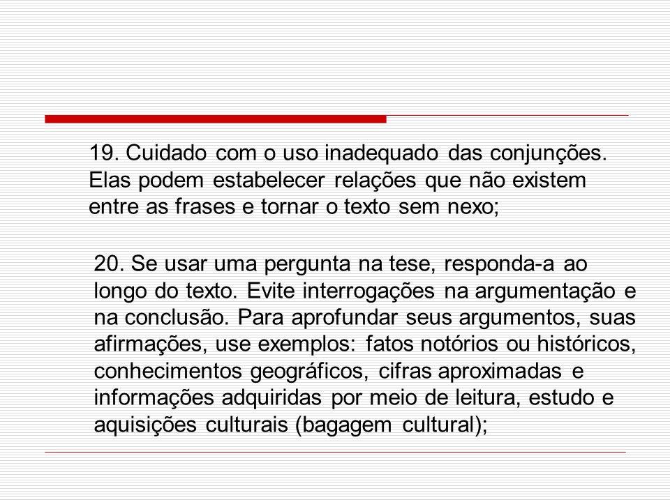 19. Cuidado com o uso inadequado das conjunções. Elas podem estabelecer relações que não existem entre as frases e tornar o texto sem nexo; 20. Se usa