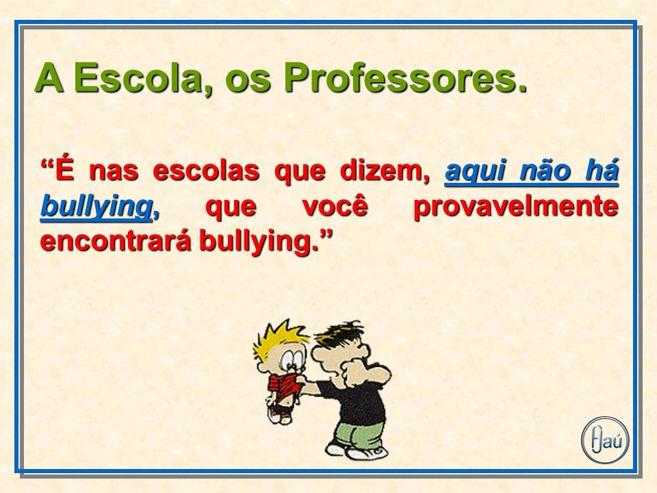 É nas escolas que dizem, aqui não há bullying, que você provavelmente encontrará bullying. A Escola, os Professores.