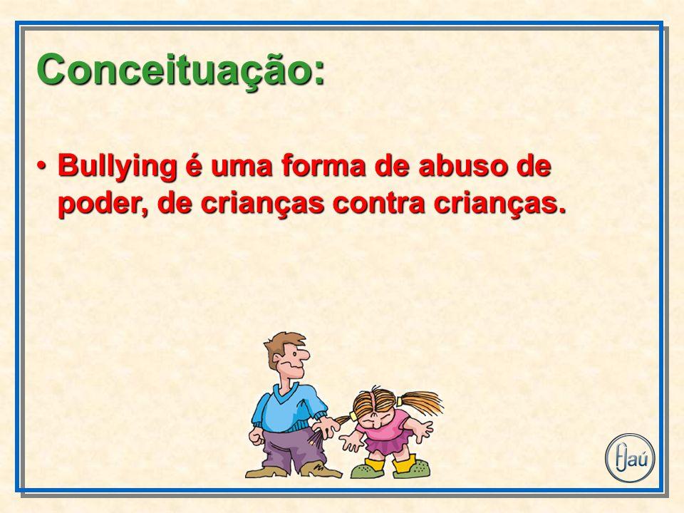 Bullying é uma forma de abuso de poder, de crianças contra crianças.Bullying é uma forma de abuso de poder, de crianças contra crianças. Conceituação: