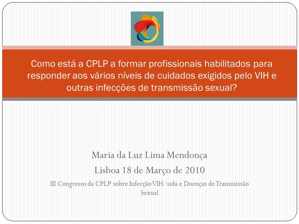 Maria da Luz Lima Mendonça Lisboa 18 de Março de 2010 III Congresso da CPLP sobre Infecção VIH/sida e Doenças de Transmissão Sexual Como está a CPLP a formar profissionais habilitados para responder aos vários níveis de cuidados exigidos pelo VIH e outras infecções de transmissão sexual